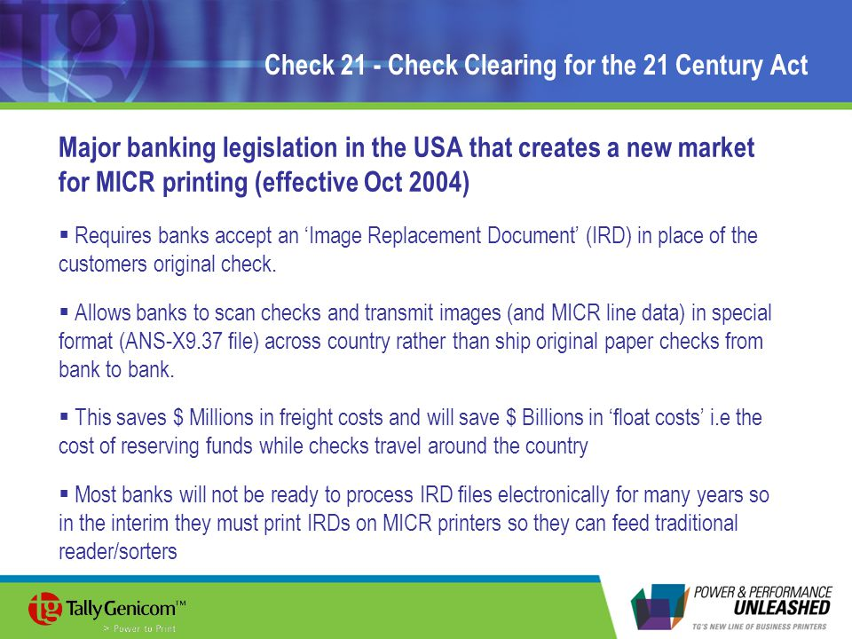 Check 21 - Check Clearing for the 21 Century Act Major banking legislation in the USA that creates a new market for MICR printing (effective Oct 2004)  Requires banks accept an 'Image Replacement Document' (IRD) in place of the customers original check.
