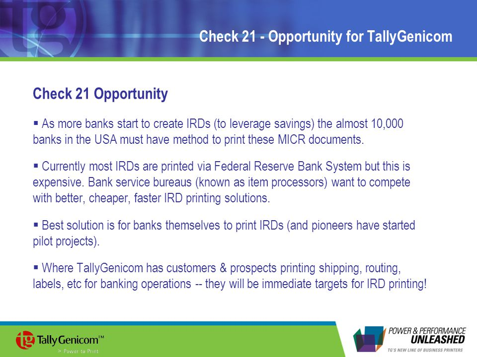 Check 21 - Opportunity for TallyGenicom Check 21 Opportunity  As more banks start to create IRDs (to leverage savings) the almost 10,000 banks in the USA must have method to print these MICR documents.