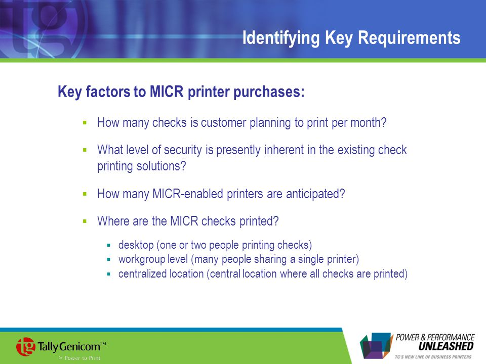 Identifying Key Requirements Key factors to MICR printer purchases:  How many checks is customer planning to print per month?  What level of securit