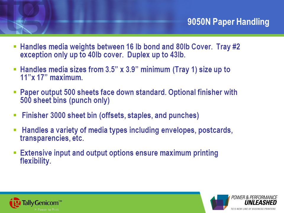 9050N Paper Handling  Handles media weights between 16 lb bond and 80lb Cover. Tray #2 exception only up to 40lb cover. Duplex up to 43lb.  Handles