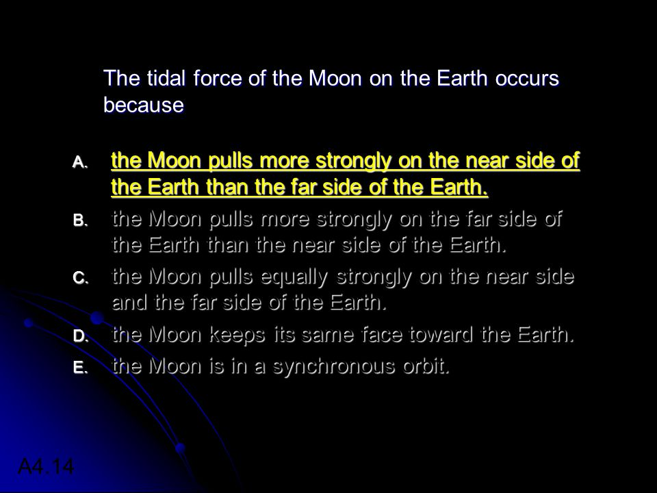 The tidal force of the Moon on the Earth occurs because A.
