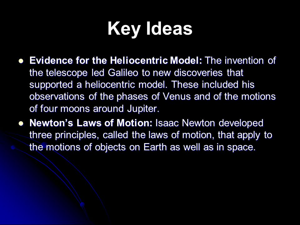 Key Ideas Evidence for the Heliocentric Model: The invention of the telescope led Galileo to new discoveries that supported a heliocentric model.