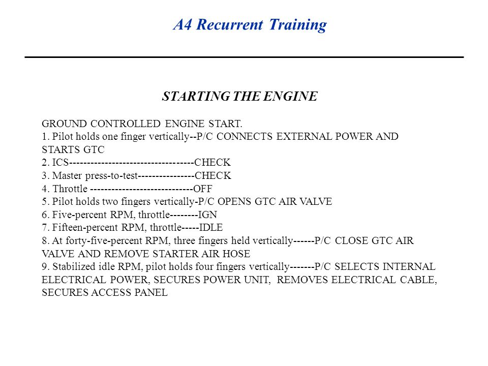 A4 Recurrent Training STARTING THE ENGINE GROUND CONTROLLED ENGINE START. 1. Pilot holds one finger vertically--P/C CONNECTS EXTERNAL POWER AND STARTS