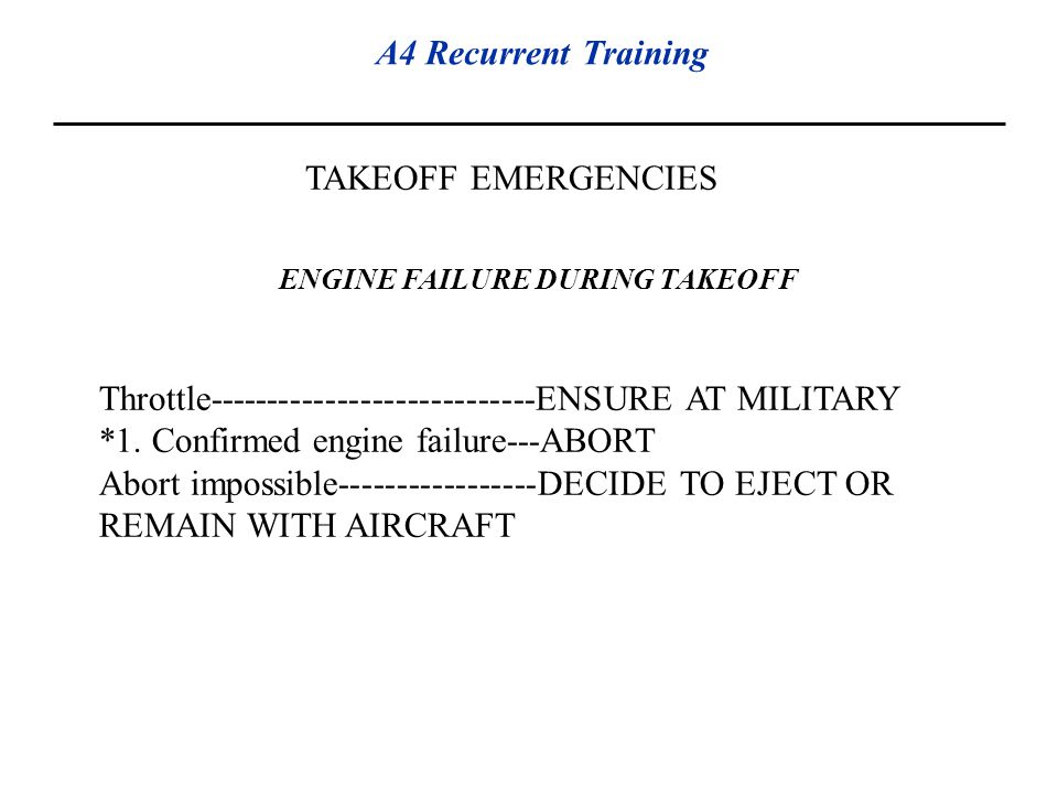 A4 Recurrent Training TAKEOFF EMERGENCIES ENGINE FAILURE DURING TAKEOFF Throttle----------------------------ENSURE AT MILITARY *1. Confirmed engine fa