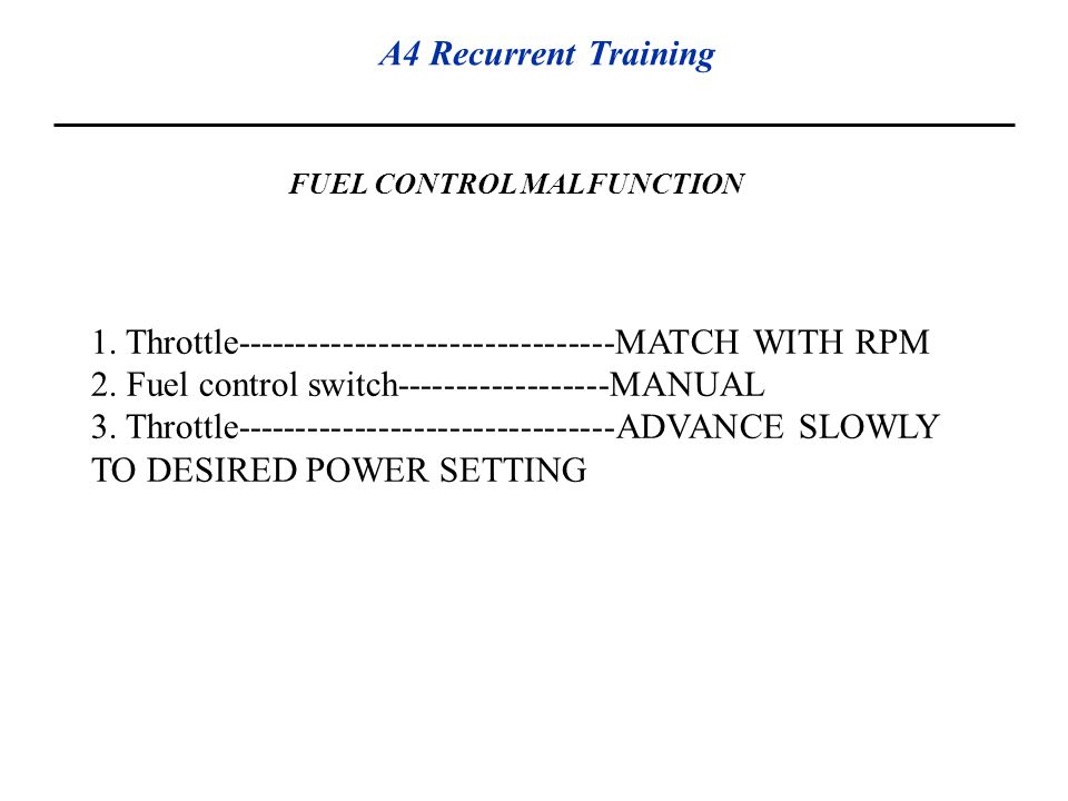 A4 Recurrent Training FUEL CONTROL MALFUNCTION 1. Throttle--------------------------------MATCH WITH RPM 2. Fuel control switch------------------MANUA
