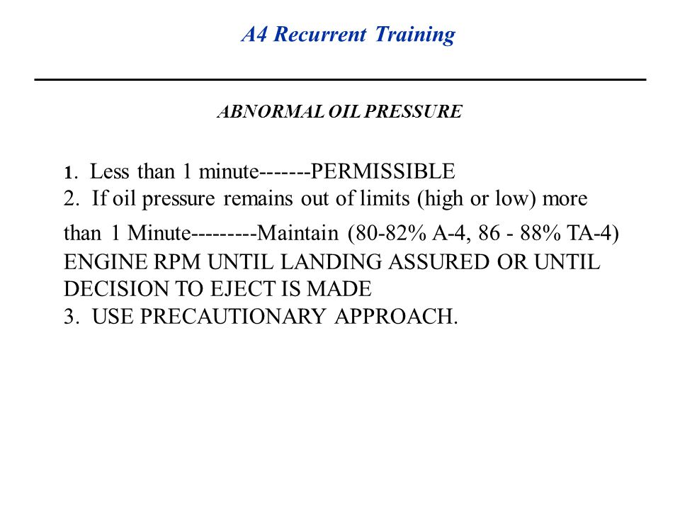A4 Recurrent Training ABNORMAL OIL PRESSURE 1. Less than 1 minute-------PERMISSIBLE 2. If oil pressure remains out of limits (high or low) more than 1