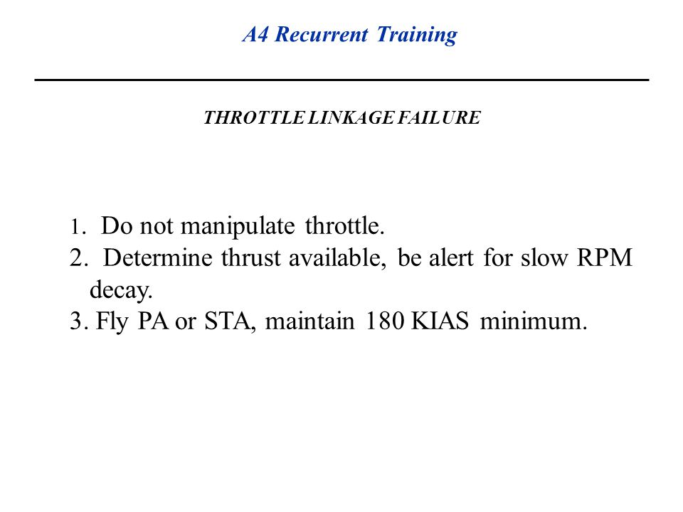 A4 Recurrent Training THROTTLE LINKAGE FAILURE 1. Do not manipulate throttle. 2. Determine thrust available, be alert for slow RPM decay. 3. Fly PA or