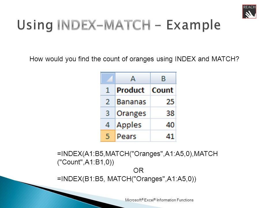Microsoft ® Excel ® Information Functions =INDEX(A1:B5,MATCH( Oranges ,A1:A5,0),MATCH ( Count ,A1:B1,0)) OR =INDEX(B1:B5, MATCH( Oranges ,A1:A5,0)) How would you find the count of oranges using INDEX and MATCH