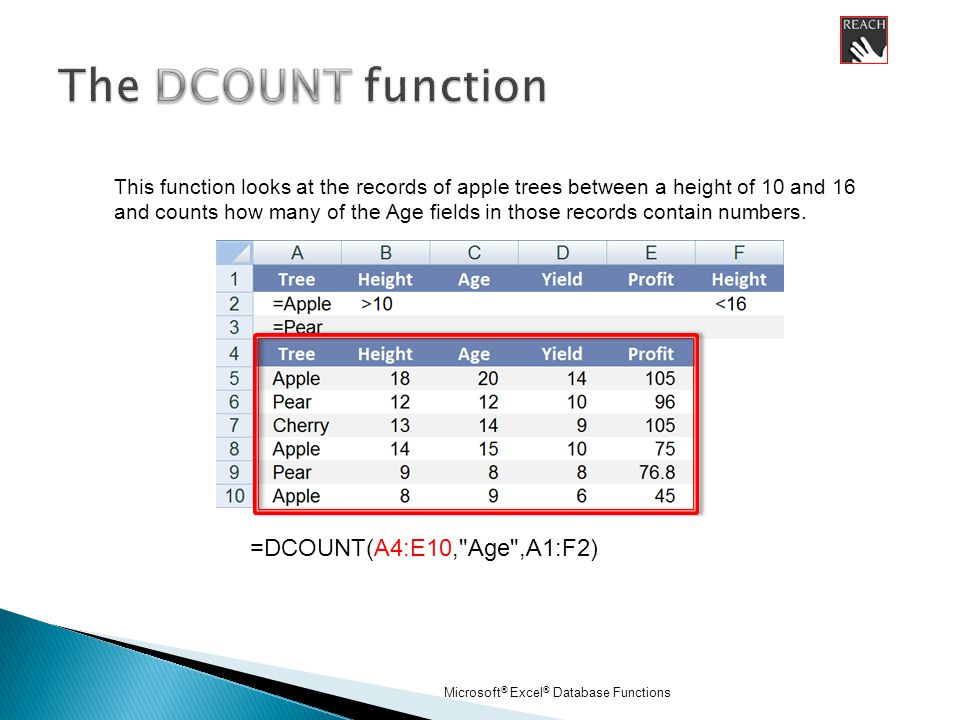 Microsoft ® Excel ® Database Functions =DCOUNT(A4:E10, Age ,A1:F2) This function looks at the records of apple trees between a height of 10 and 16 and counts how many of the Age fields in those records contain numbers.