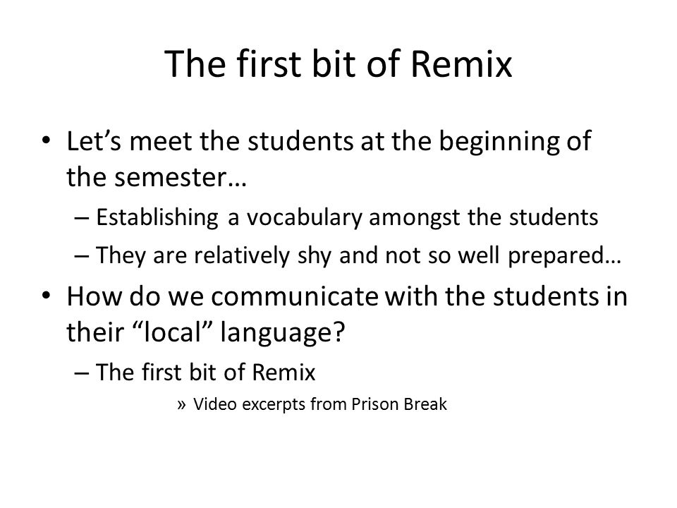 The first bit of Remix Let's meet the students at the beginning of the semester… – Establishing a vocabulary amongst the students – They are relatively shy and not so well prepared… How do we communicate with the students in their local language.