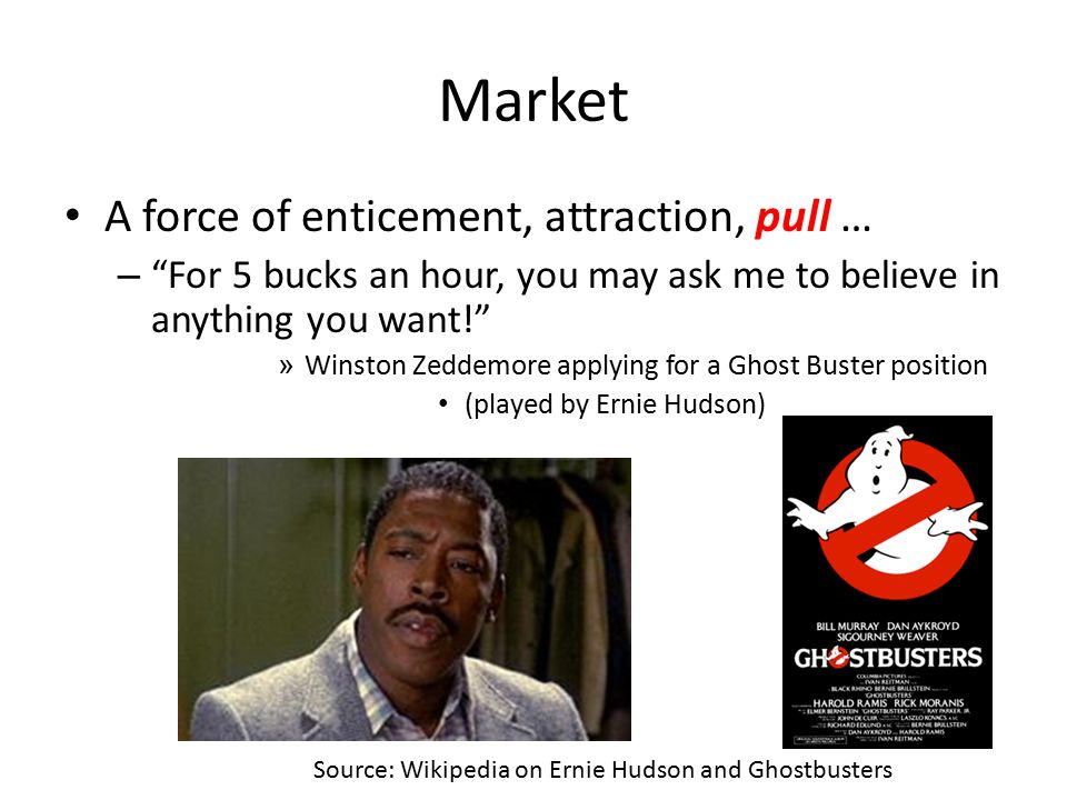 "Market A force of enticement, attraction, pull … – ""For 5 bucks an hour, you may ask me to believe in anything you want!"" » Winston Zeddemore applying"