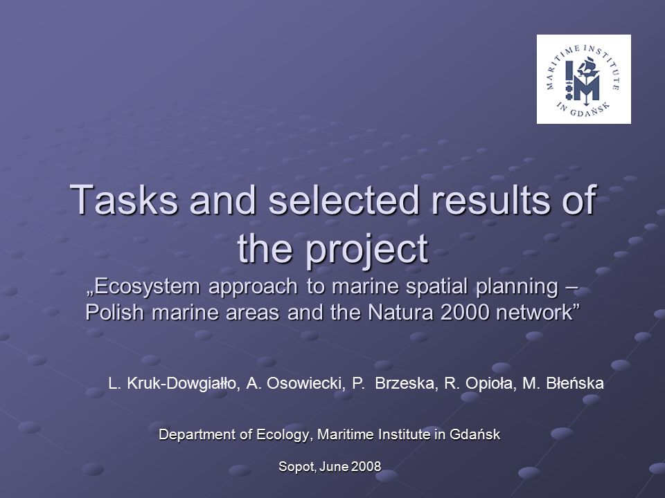 "Tasks and selected results of the project ""Ecosystem approach to marine spatial planning – Polish marine areas and the Natura 2000 network Department of Ecology, Maritime Institute in Gdańsk Sopot, June 2008 L."