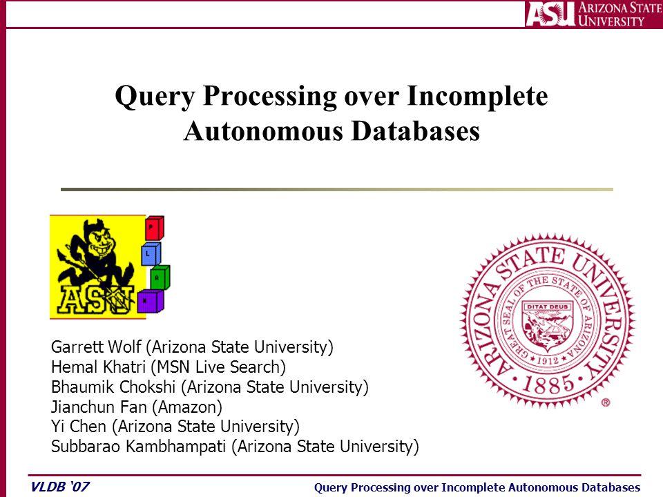 VLDB '07 Query Processing over Incomplete Autonomous Databases Garrett Wolf (Arizona State University) Hemal Khatri (MSN Live Search) Bhaumik Chokshi (Arizona State University) Jianchun Fan (Amazon) Yi Chen (Arizona State University) Subbarao Kambhampati (Arizona State University)