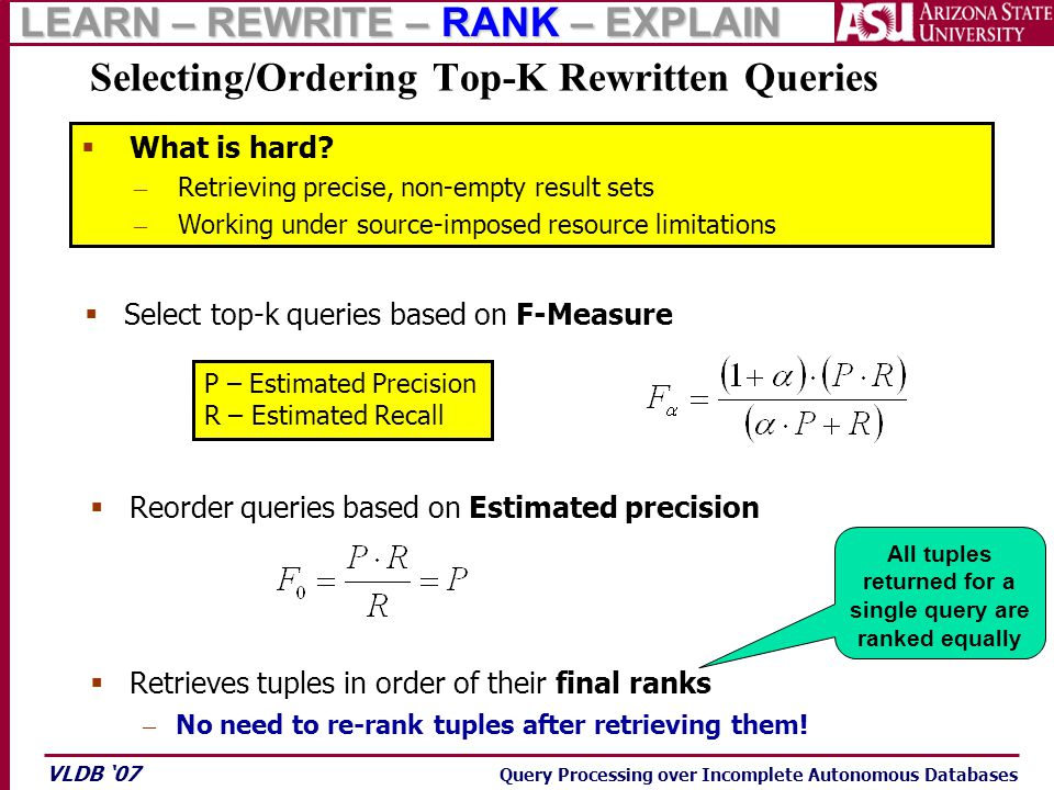 VLDB '07 Query Processing over Incomplete Autonomous Databases Selecting/Ordering Top-K Rewritten Queries P – Estimated Precision R – Estimated Recall  Select top-k queries based on F-Measure  Reorder queries based on Estimated precision – No need to re-rank tuples after retrieving them.