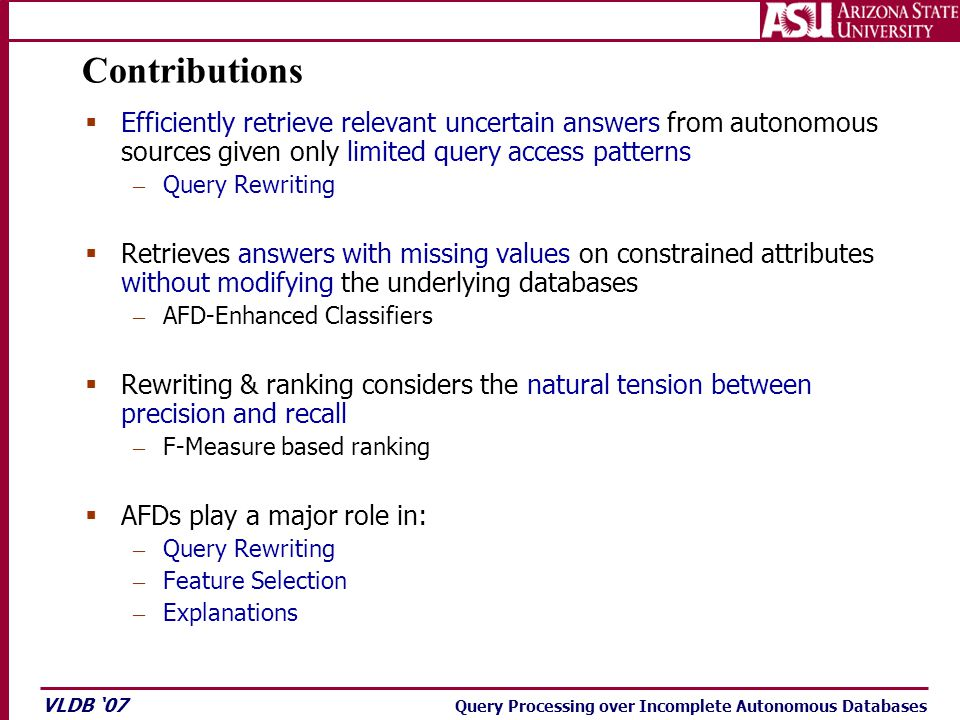 VLDB '07 Query Processing over Incomplete Autonomous Databases Contributions  Efficiently retrieve relevant uncertain answers from autonomous sources given only limited query access patterns – Query Rewriting  Retrieves answers with missing values on constrained attributes without modifying the underlying databases – AFD-Enhanced Classifiers  Rewriting & ranking considers the natural tension between precision and recall – F-Measure based ranking  AFDs play a major role in: – Query Rewriting – Feature Selection – Explanations