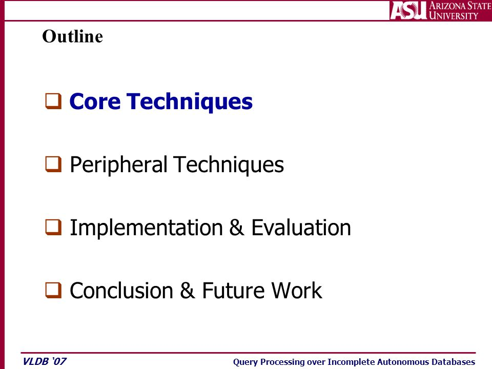 VLDB '07 Query Processing over Incomplete Autonomous Databases Outline  Core Techniques  Peripheral Techniques  Implementation & Evaluation  Conclusion & Future Work