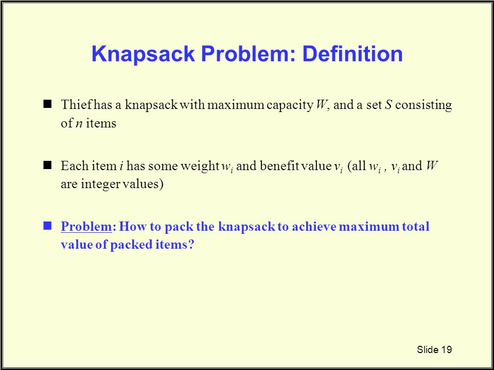 Knapsack Problem: Definition Thief has a knapsack with maximum capacity W, and a set S consisting of n items Each item i has some weight w i and benef