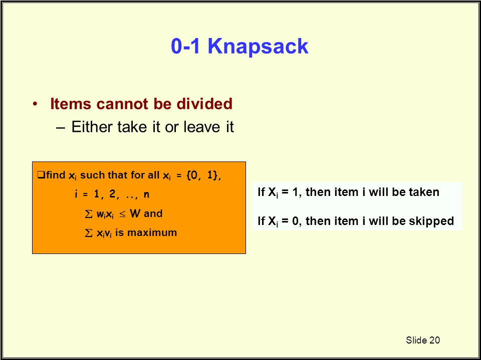 0-1 Knapsack Items cannot be divided –Either take it or leave it Slide 20  find x i such that for all x i = {0, 1}, i = 1, 2,.., n  w i x i  W and