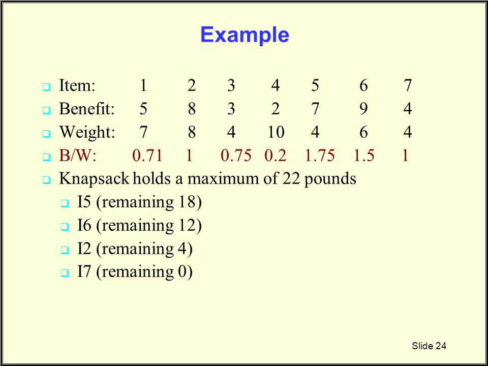 Example Slide 24  Item: 1 2 3 4 5 6 7  Benefit:5 8 3 2 7 9 4  Weight:7 8 4 10 4 6 4  B/W: 0.71 1 0.75 0.2 1.75 1.5 1  Knapsack holds a maximum of