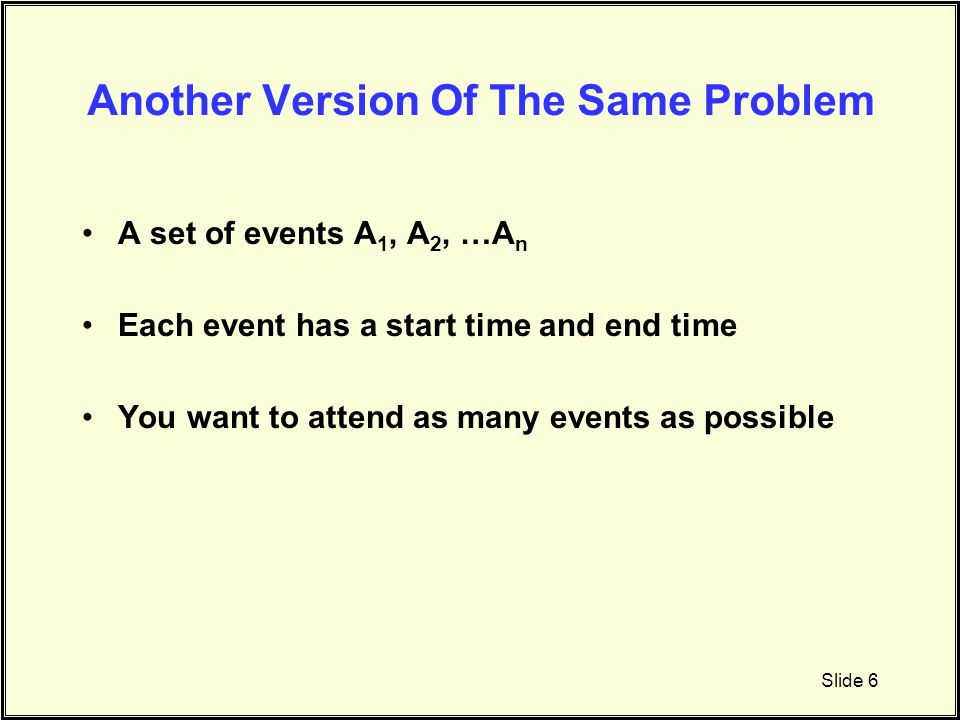 Another Version Of The Same Problem A set of events A 1, A 2, …A n Each event has a start time and end time You want to attend as many events as possi