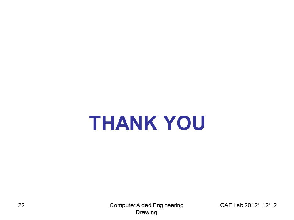 2 / 12 / 2012 CAE Lab.Computer Aided Engineering Drawing 22 THANK YOU