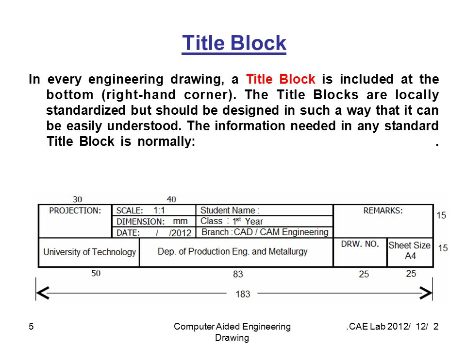 2 / 12 / 2012 CAE Lab.Computer Aided Engineering Drawing 5 Title Block In every engineering drawing, a Title Block is included at the bottom (right-ha