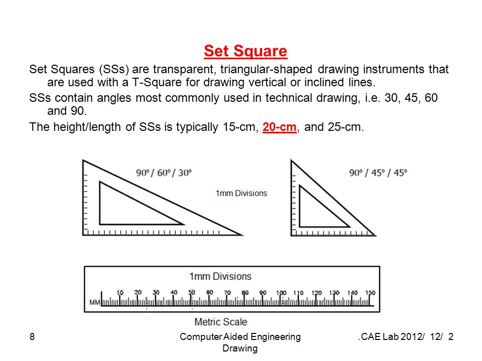 2 / 12 / 2012 CAE Lab.Computer Aided Engineering Drawing 8 Set Square Set Squares (SSs) are transparent, triangular-shaped drawing instruments that ar