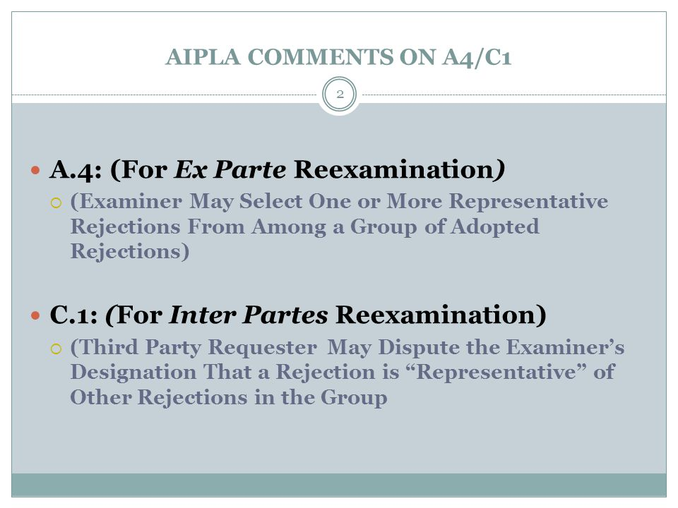 AIPLA COMMENTS ON A4/C1 A.4: (For Ex Parte Reexamination)  (Examiner May Select One or More Representative Rejections From Among a Group of Adopted Rejections) C.1: (For Inter Partes Reexamination)  (Third Party Requester May Dispute the Examiner's Designation That a Rejection is Representative of Other Rejections in the Group 2