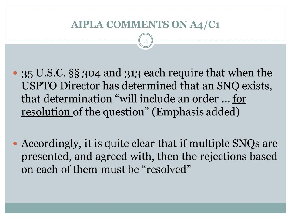 "AIPLA COMMENTS ON A4/C1 35 U.S.C. §§ 304 and 313 each require that when the USPTO Director has determined that an SNQ exists, that determination ""will"