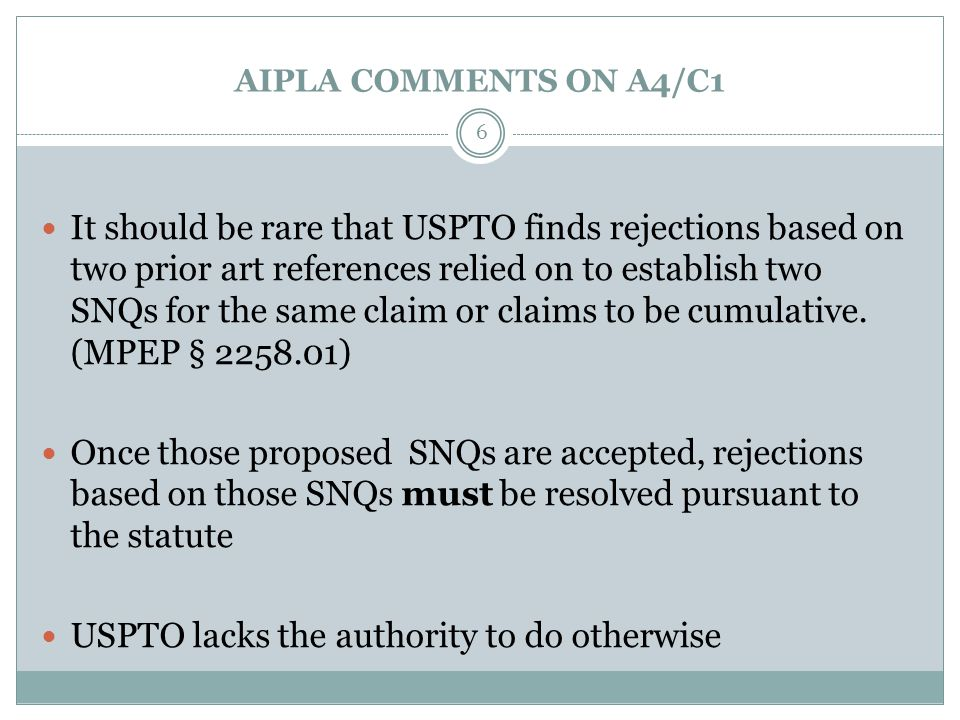 AIPLA COMMENTS ON A4/C1 It should be rare that USPTO finds rejections based on two prior art references relied on to establish two SNQs for the same claim or claims to be cumulative.