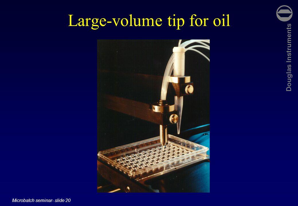 Douglas Instruments Microbatch seminar- slide 20 Large-volume tip for oil