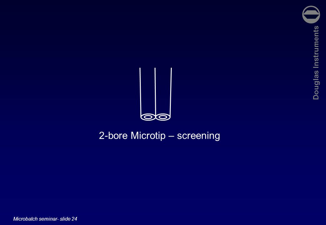 Douglas Instruments Microbatch seminar- slide 24 2-bore Microtip – screening