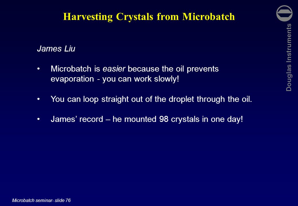 Douglas Instruments Microbatch seminar- slide 76 Harvesting Crystals from Microbatch James Liu Microbatch is easier because the oil prevents evaporation - you can work slowly.