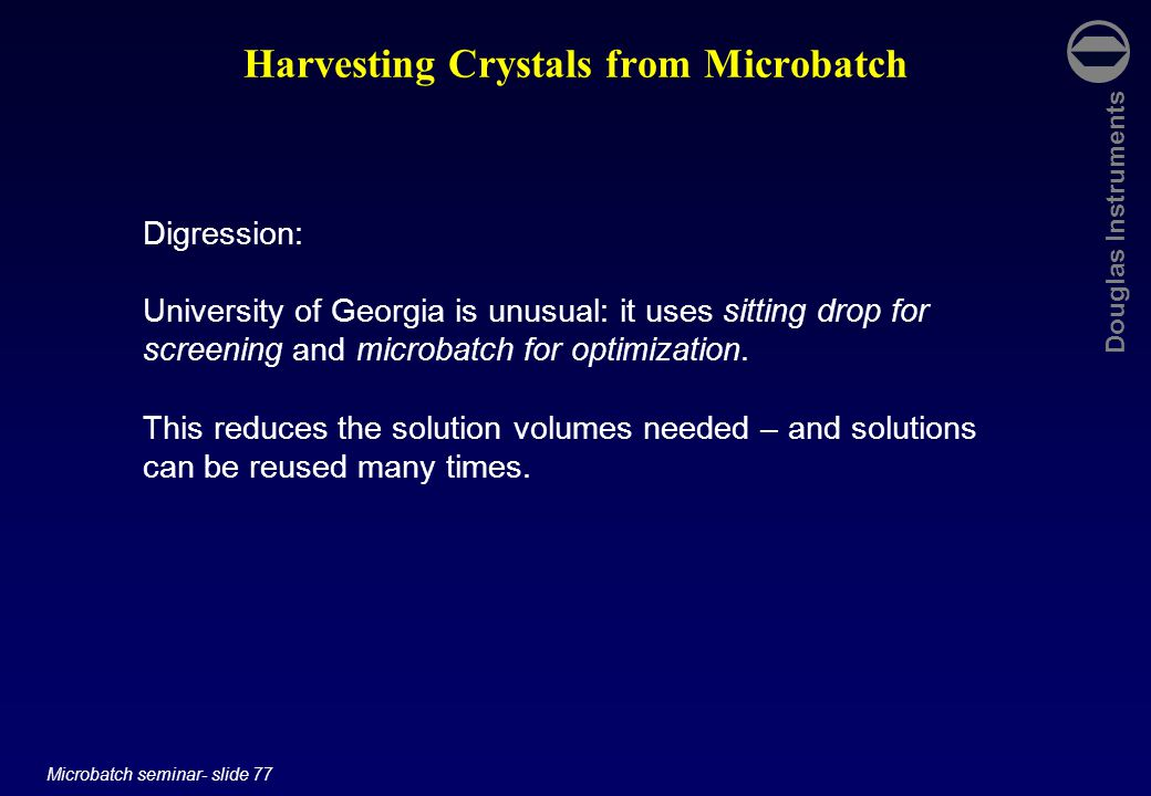 Douglas Instruments Microbatch seminar- slide 77 Harvesting Crystals from Microbatch Digression: University of Georgia is unusual: it uses sitting drop for screening and microbatch for optimization.