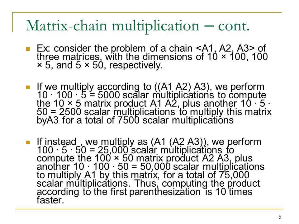 16 Step 2: Recursive Solution Since Ai..j can be obtained by breaking it into Ai..k Ak+1..j, We have (each Ai of size pi-1 x pi)  m[i, j] = m[i, k] + m[k+1, j] + pi-1pkpj There are j-i possible values for k: i <= k <= j Since the optimal parenthesization must use one of these values for k, we need only check them all to find the best.