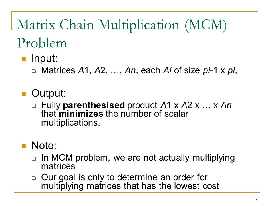 8 Matrix Chain Multiplication (MCM) Problem Typically, the time invested in determining this optimal order is more than paid for by the time saved later on when actually performing the matrix multiplications So, exhaustively checking all possible parenthesizations does not yield an efficient algorithm