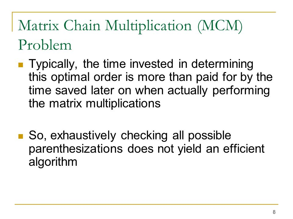 8 Matrix Chain Multiplication (MCM) Problem Typically, the time invested in determining this optimal order is more than paid for by the time saved lat