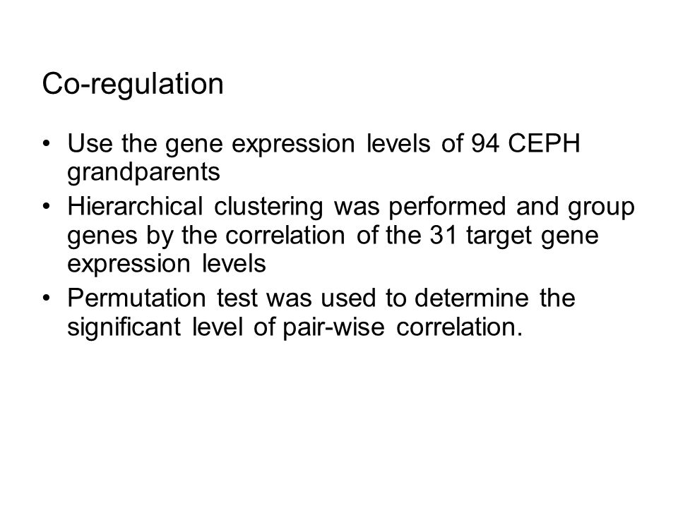 Co-regulation Use the gene expression levels of 94 CEPH grandparents Hierarchical clustering was performed and group genes by the correlation of the 31 target gene expression levels Permutation test was used to determine the significant level of pair-wise correlation.