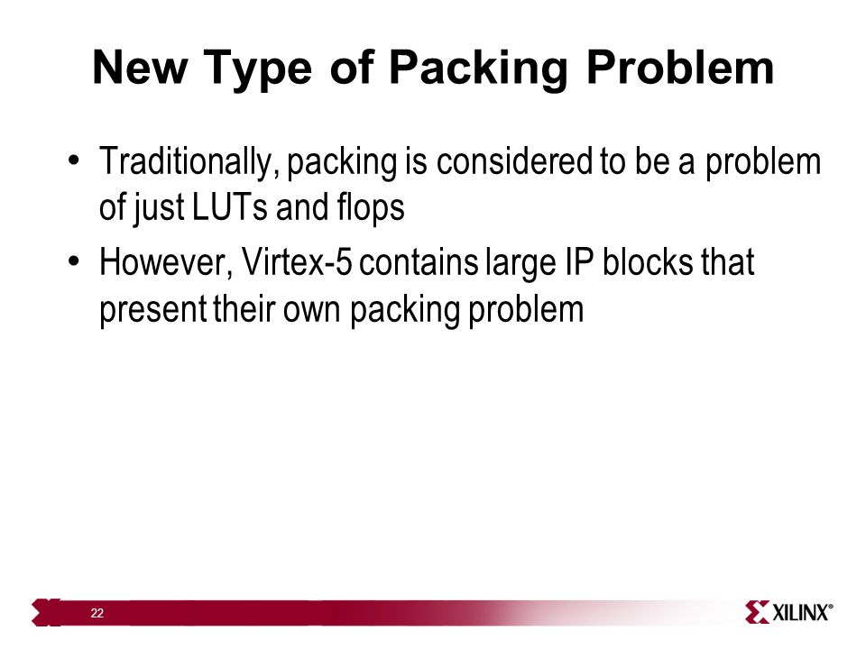 22 New Type of Packing Problem Traditionally, packing is considered to be a problem of just LUTs and flops However, Virtex-5 contains large IP blocks