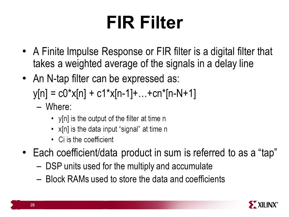 28 FIR Filter A Finite Impulse Response or FIR filter is a digital filter that takes a weighted average of the signals in a delay line An N-tap filter