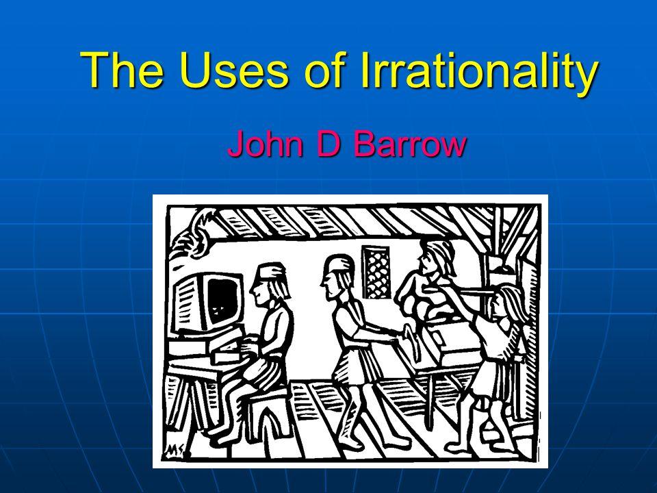 The Uses of Irrationality John D Barrow