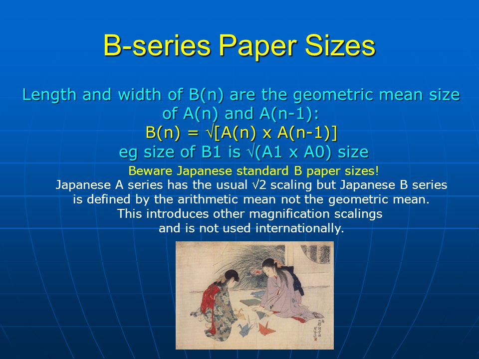 B-series Paper Sizes Length and width of B(n) are the geometric mean size of A(n) and A(n-1): B(n) = [A(n) x A(n-1)] eg size of B1 is (A1 x A0) size Beware Japanese standard B paper sizes.