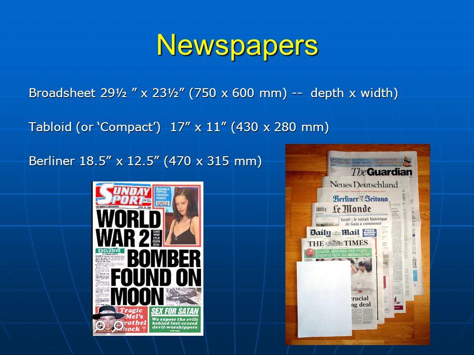 "Newspapers Broadsheet 29½ "" x 23½"" (750 x 600 mm) -- depth x width) Tabloid (or 'Compact') 17"" x 11"" (430 x 280 mm) Berliner 18.5"" x 12.5"" (470 x 315"