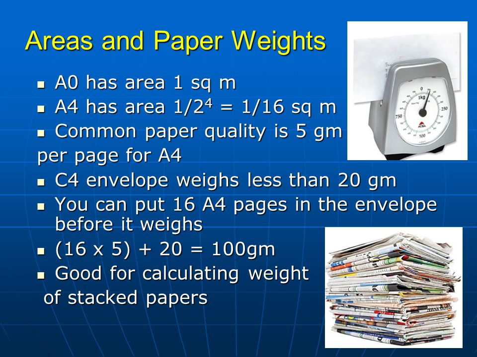 Areas and Paper Weights A0 has area 1 sq m A0 has area 1 sq m A4 has area 1/2 4 = 1/16 sq m A4 has area 1/2 4 = 1/16 sq m Common paper quality is 5 gm Common paper quality is 5 gm per page for A4 C4 envelope weighs less than 20 gm C4 envelope weighs less than 20 gm You can put 16 A4 pages in the envelope before it weighs You can put 16 A4 pages in the envelope before it weighs (16 x 5) + 20 = 100gm (16 x 5) + 20 = 100gm Good for calculating weight Good for calculating weight of stacked papers of stacked papers