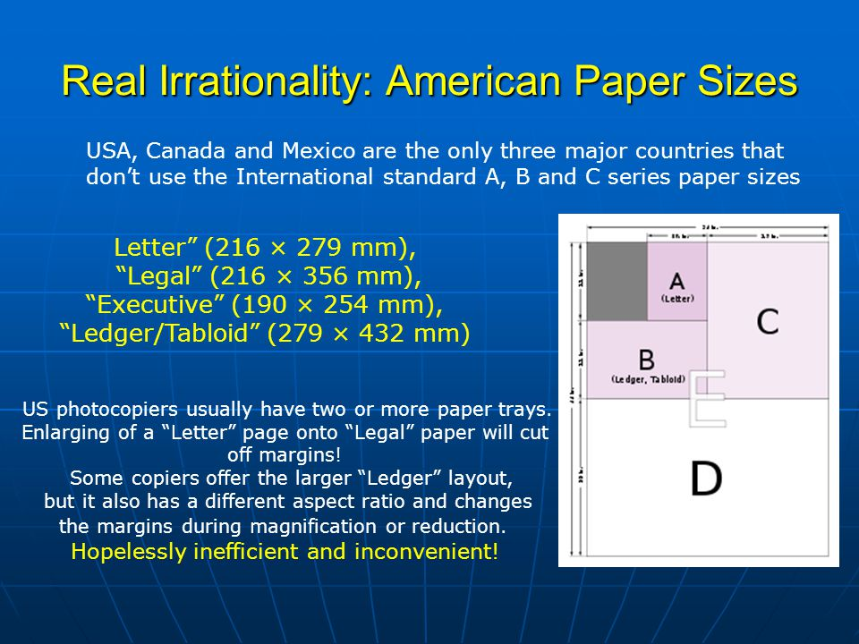 Real Irrationality: American Paper Sizes USA, Canada and Mexico are the only three major countries that don't use the International standard A, B and C series paper sizes Letter (216 × 279 mm), Legal (216 × 356 mm), Executive (190 × 254 mm), Ledger/Tabloid (279 × 432 mm) US photocopiers usually have two or more paper trays.
