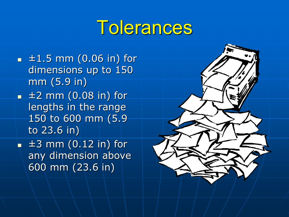 Tolerances ±1.5 mm (0.06 in) for dimensions up to 150 mm (5.9 in) ±1.5 mm (0.06 in) for dimensions up to 150 mm (5.9 in) ±2 mm (0.08 in) for lengths i