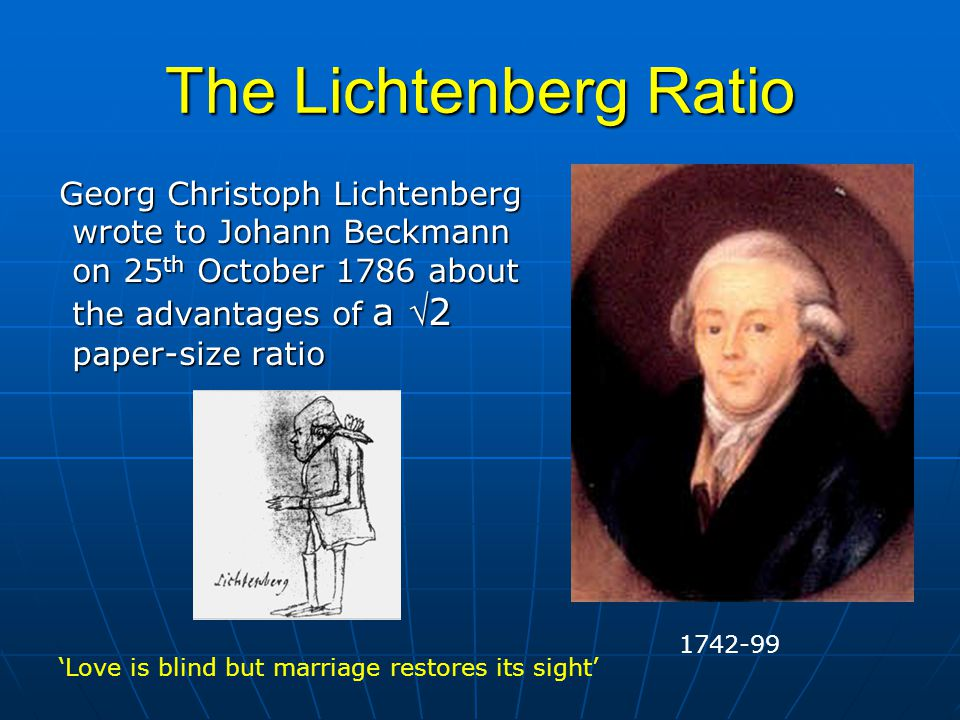 The Lichtenberg Ratio Georg Christoph Lichtenberg wrote to Johann Beckmann on 25 th October 1786 about the advantages of a 2 paper-size ratio Georg Christoph Lichtenberg wrote to Johann Beckmann on 25 th October 1786 about the advantages of a 2 paper-size ratio 1742-99 'Love is blind but marriage restores its sight'
