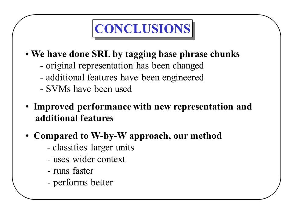 CONCLUSIONS We have done SRL by tagging base phrase chunks - original representation has been changed - additional features have been engineered - SVM