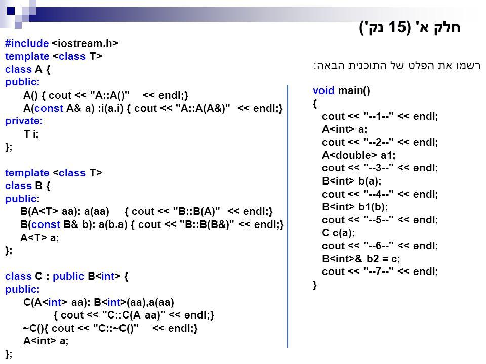 חלק א' (15 נק') #include template class A { public: A() { cout <<