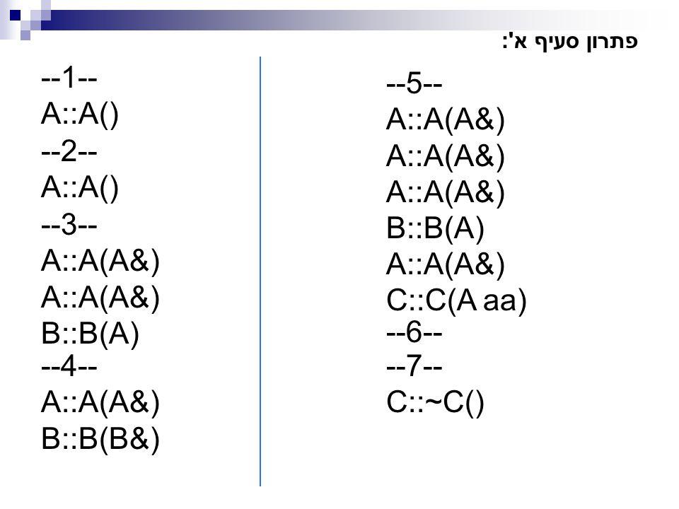 פתרון סעיף א': --1-- A::A() --5-- A::A(A&) B::B(A) A::A(A&) C::C(A aa) --2-- A::A() --3-- A::A(A&) B::B(A) --4-- A::A(A&) B::B(B&) --7-- C::~C() --6--